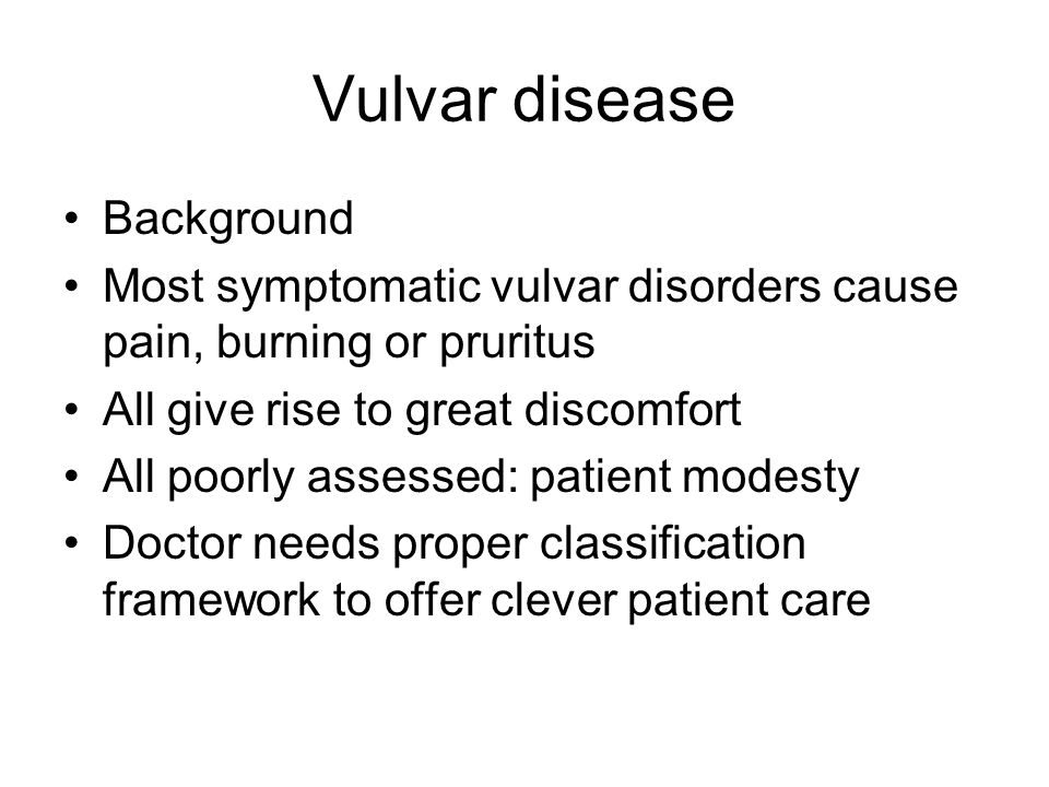 Vulvar disease Background Most symptomatic vulvar disorders cause pain, burning or pruritus All give rise to great discomfort All poorly assessed: pat