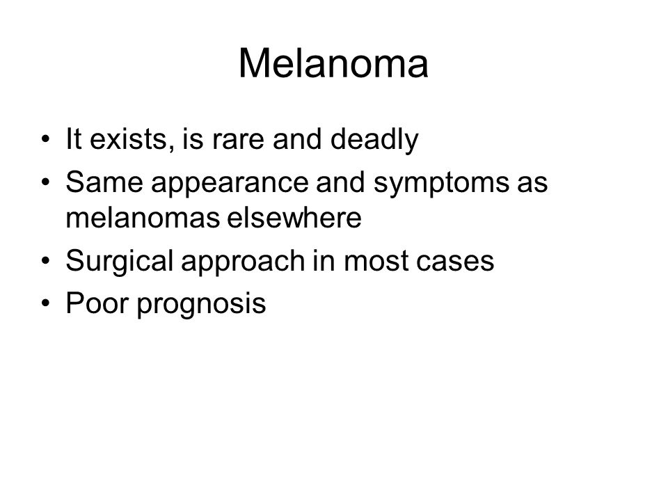 Melanoma It exists, is rare and deadly Same appearance and symptoms as melanomas elsewhere Surgical approach in most cases Poor prognosis
