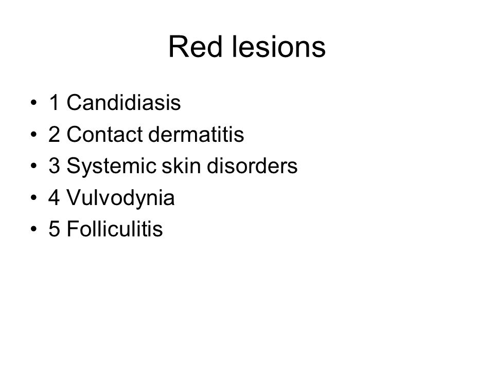 Red lesions 1 Candidiasis 2 Contact dermatitis 3 Systemic skin disorders 4 Vulvodynia 5 Folliculitis