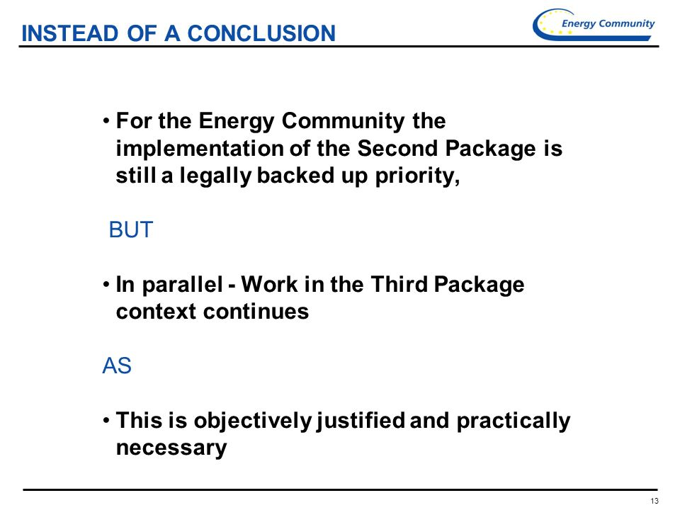13 INSTEAD OF A CONCLUSION For the Energy Community the implementation of the Second Package is still a legally backed up priority, BUT In parallel - Work in the Third Package context continues AS This is objectively justified and practically necessary
