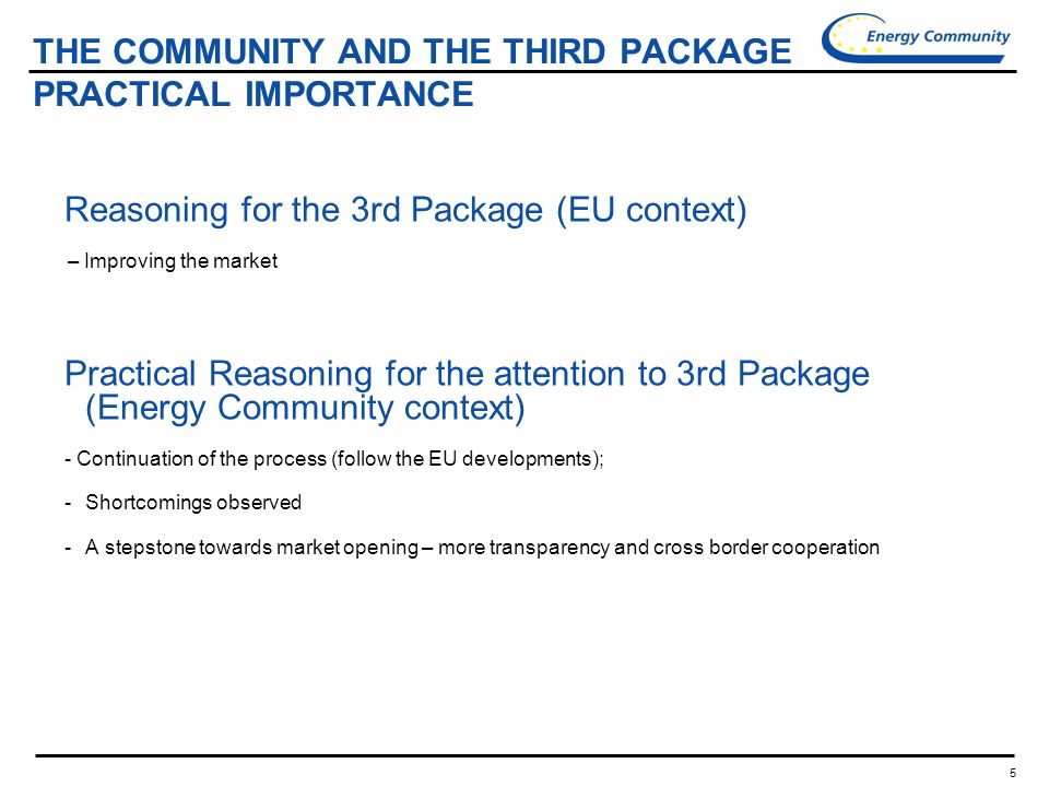 5 THE COMMUNITY AND THE THIRD PACKAGE PRACTICAL IMPORTANCE Reasoning for the 3rd Package (EU context) – Improving the market Practical Reasoning for the attention to 3rd Package (Energy Community context) - Continuation of the process (follow the EU developments); -Shortcomings observed -A stepstone towards market opening – more transparency and cross border cooperation
