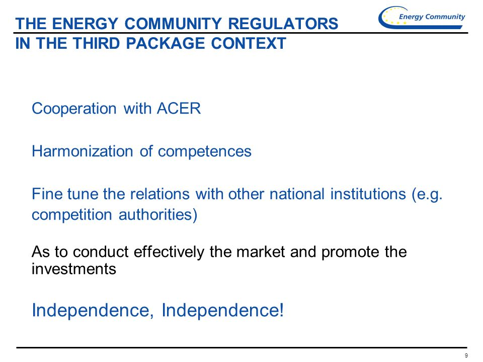 9 THE ENERGY COMMUNITY REGULATORS IN THE THIRD PACKAGE CONTEXT Cooperation with ACER Harmonization of competences Fine tune the relations with other national institutions (e.g.