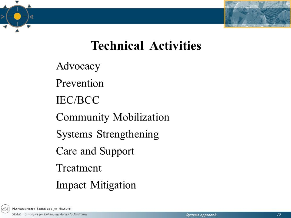 Systems Approach12 Technical Activities Advocacy Prevention IEC/BCC Community Mobilization Systems Strengthening Care and Support Treatment Impact Mitigation