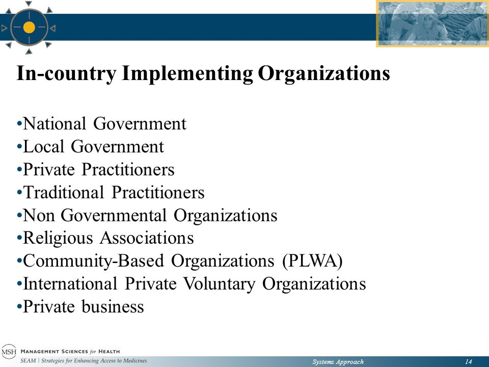 Systems Approach14 In-country Implementing Organizations National Government Local Government Private Practitioners Traditional Practitioners Non Governmental Organizations Religious Associations Community-Based Organizations (PLWA) International Private Voluntary Organizations Private business
