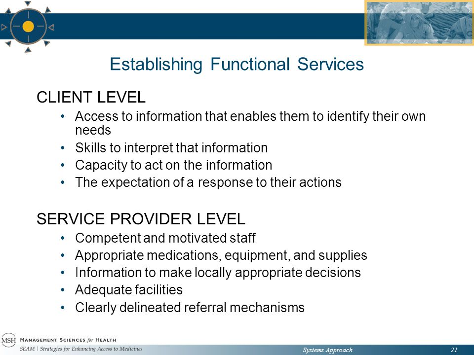 Systems Approach21 Establishing Functional Services CLIENT LEVEL Access to information that enables them to identify their own needs Skills to interpret that information Capacity to act on the information The expectation of a response to their actions SERVICE PROVIDER LEVEL Competent and motivated staff Appropriate medications, equipment, and supplies Information to make locally appropriate decisions Adequate facilities Clearly delineated referral mechanisms