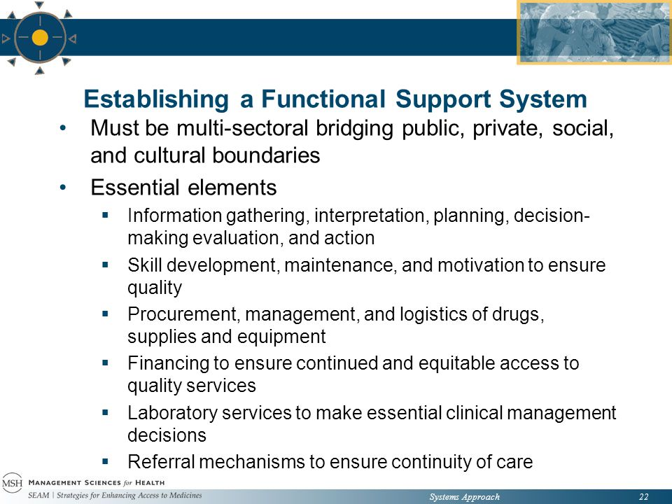 Systems Approach22 Establishing a Functional Support System Must be multi-sectoral bridging public, private, social, and cultural boundaries Essential elements  Information gathering, interpretation, planning, decision- making evaluation, and action  Skill development, maintenance, and motivation to ensure quality  Procurement, management, and logistics of drugs, supplies and equipment  Financing to ensure continued and equitable access to quality services  Laboratory services to make essential clinical management decisions  Referral mechanisms to ensure continuity of care