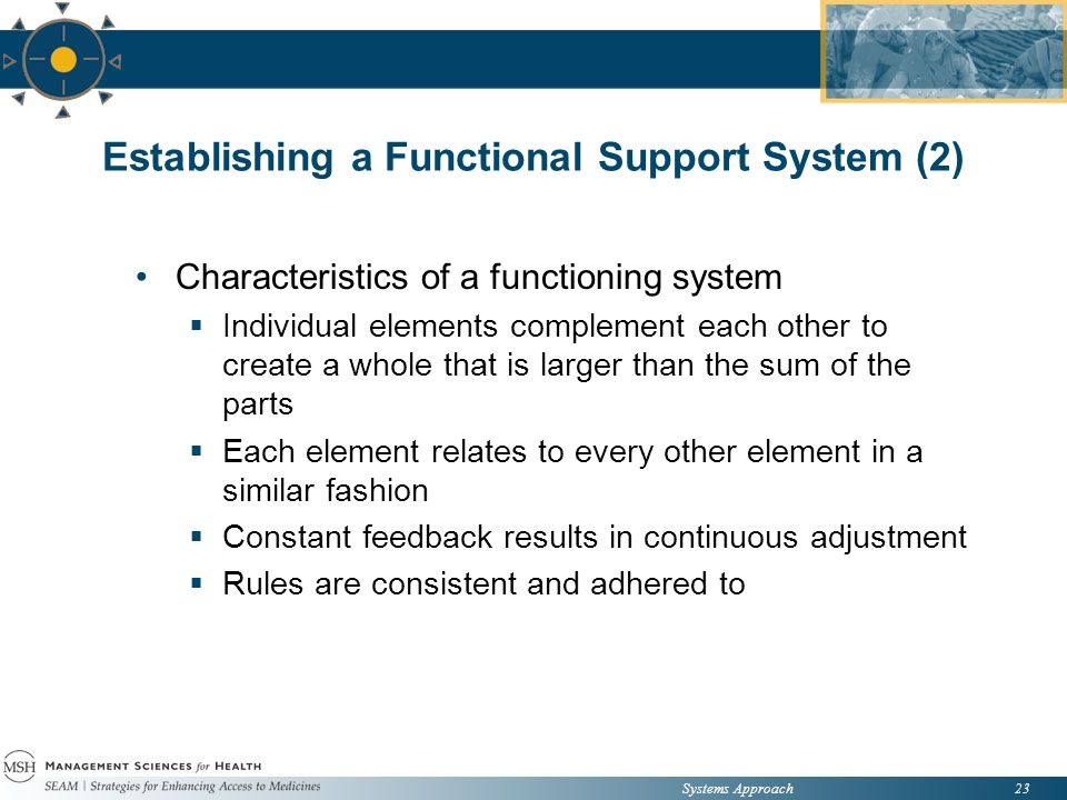 Systems Approach23 Establishing a Functional Support System (2) Characteristics of a functioning system  Individual elements complement each other to create a whole that is larger than the sum of the parts  Each element relates to every other element in a similar fashion  Constant feedback results in continuous adjustment  Rules are consistent and adhered to