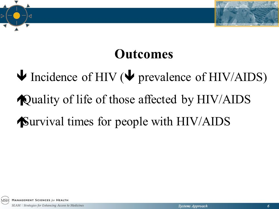 Systems Approach6 Outcomes  Incidence of HIV (  prevalence of HIV/AIDS)  Quality of life of those affected by HIV/AIDS  Survival times for people with HIV/AIDS