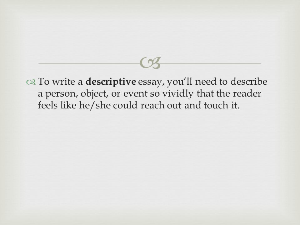 to write a descriptive essay you ll need to describe a person write a descriptive essay you ll need to describe a person object or event so vividly that the reader feels like he she could reach out and touch it