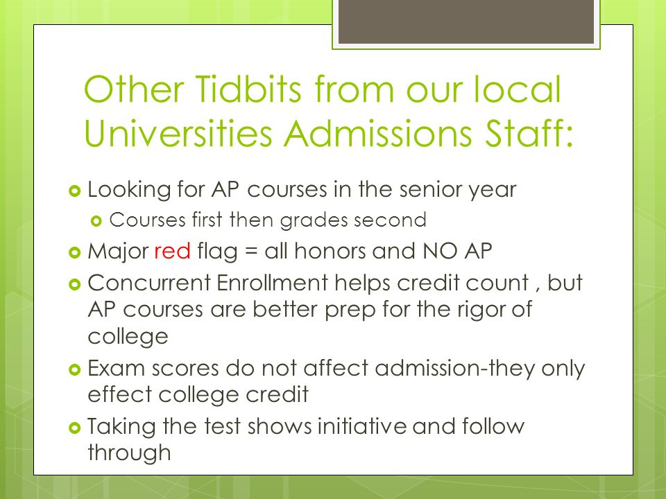 Other Tidbits from our local Universities Admissions Staff:  Looking for AP courses in the senior year  Courses first then grades second  Major red flag = all honors and NO AP  Concurrent Enrollment helps credit count, but AP courses are better prep for the rigor of college  Exam scores do not affect admission-they only effect college credit  Taking the test shows initiative and follow through