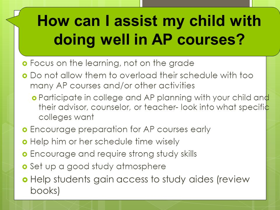  Focus on the learning, not on the grade  Do not allow them to overload their schedule with too many AP courses and/or other activities  Participate in college and AP planning with your child and their advisor, counselor, or teacher- look into what specific colleges want  Encourage preparation for AP courses early  Help him or her schedule time wisely  Encourage and require strong study skills  Set up a good study atmosphere  Help students gain access to study aides (review books) How can I assist my child with doing well in AP courses