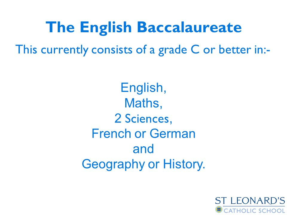 The English Baccalaureate This currently consists of a grade C or better in:- English, Maths, 2 Sciences, French or German and Geography or History.