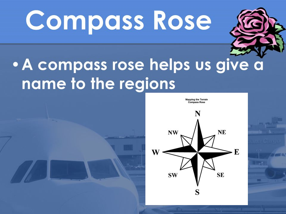 Compass Rose A compass rose helps us give a name to the regions
