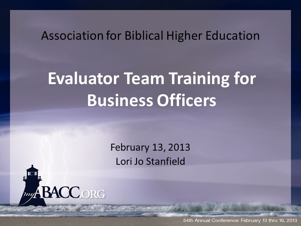 1 association for biblical higher education february 13 2013 lori jo stanfield evaluator team training for business officers - Education Evaluator