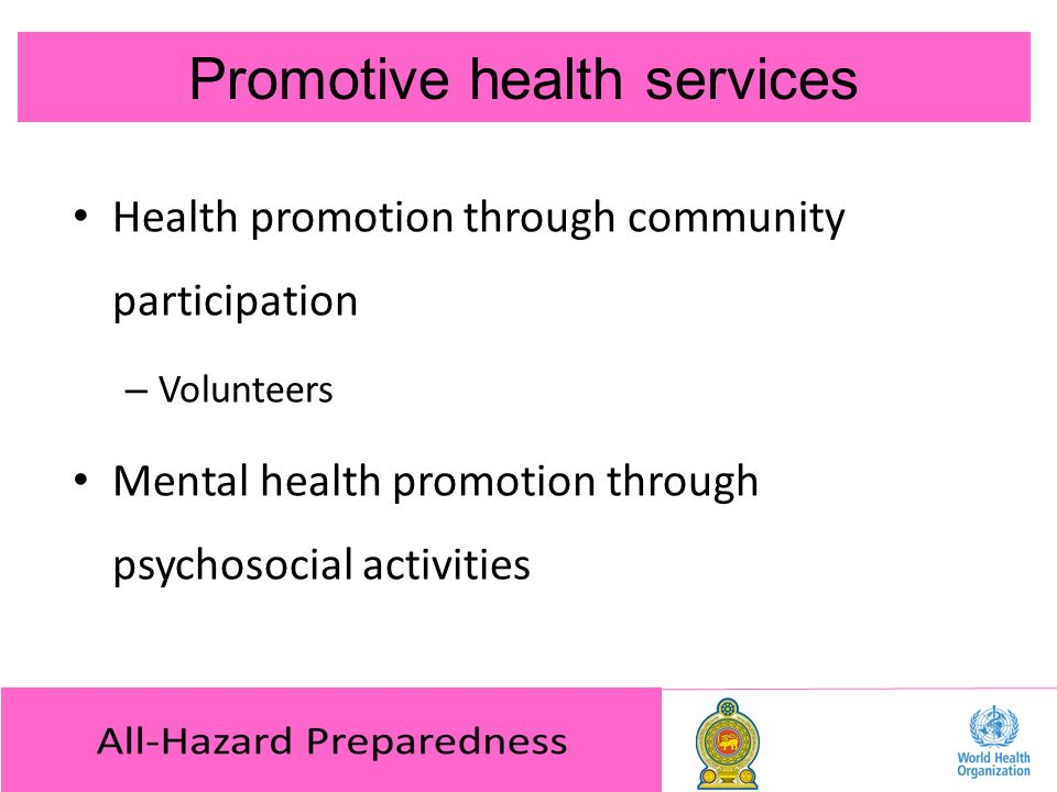 Promotive health services Health promotion through community participation – Volunteers Mental health promotion through psychosocial activities