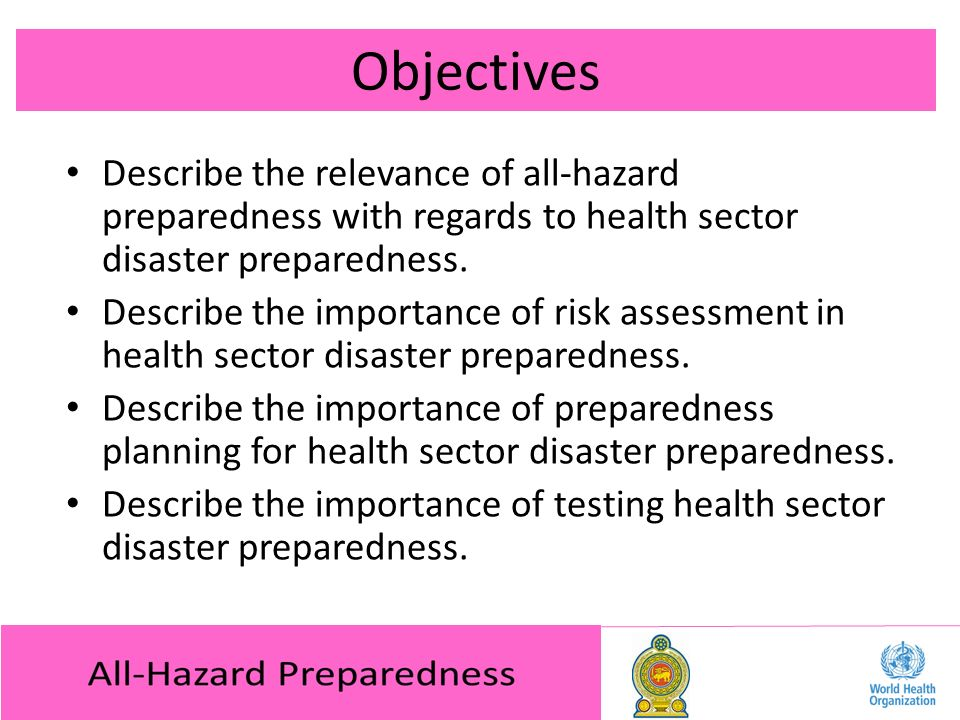 Objectives Describe the relevance of all-hazard preparedness with regards to health sector disaster preparedness.