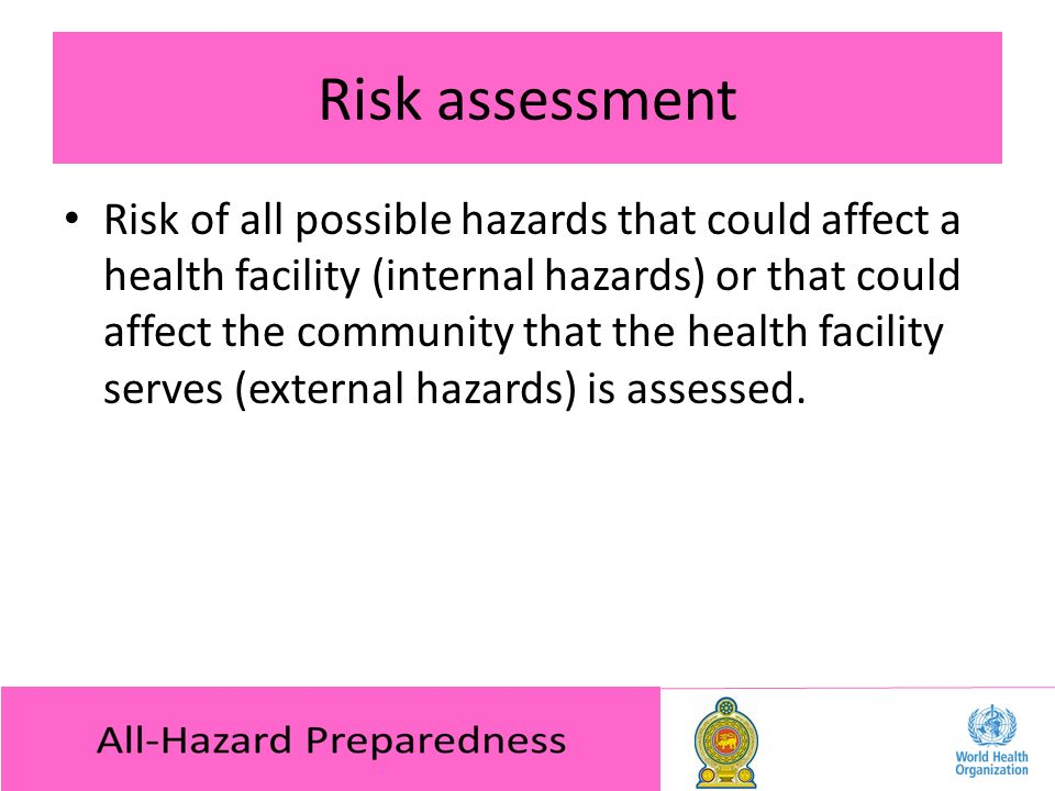 Risk assessment Risk of all possible hazards that could affect a health facility (internal hazards) or that could affect the community that the health facility serves (external hazards) is assessed.