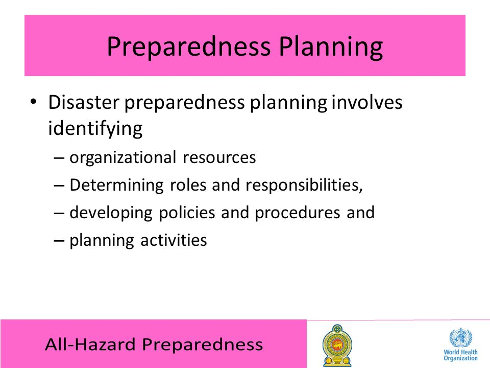 Preparedness Planning Disaster preparedness planning involves identifying – organizational resources – Determining roles and responsibilities, – developing policies and procedures and – planning activities