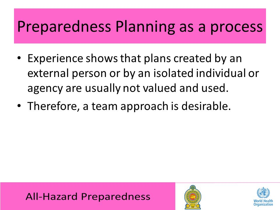 Preparedness Planning as a process Experience shows that plans created by an external person or by an isolated individual or agency are usually not valued and used.