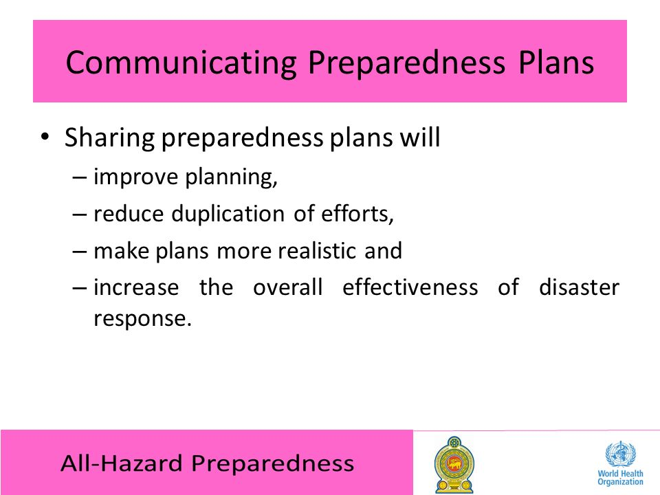 Communicating Preparedness Plans Sharing preparedness plans will – improve planning, – reduce duplication of efforts, – make plans more realistic and – increase the overall effectiveness of disaster response.