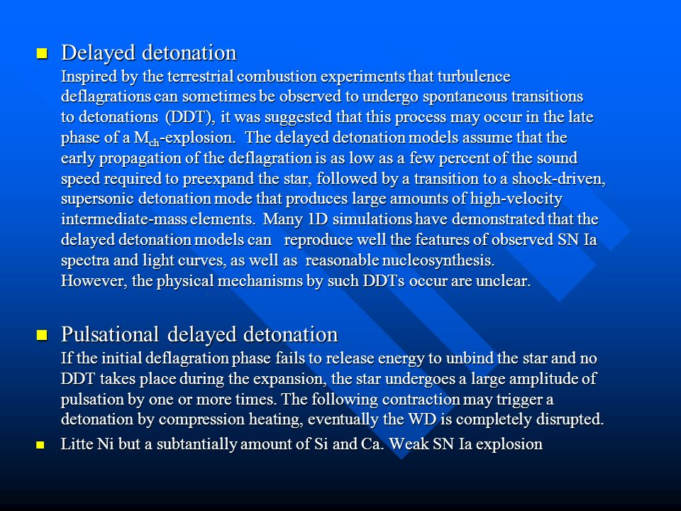 Delayed detonation Inspired by the terrestrial combustion experiments that turbulence deflagrations can sometimes be observed to undergo spontaneous transitions to detonations (DDT), it was suggested that this process may occur in the late phase of a M ch -explosion.