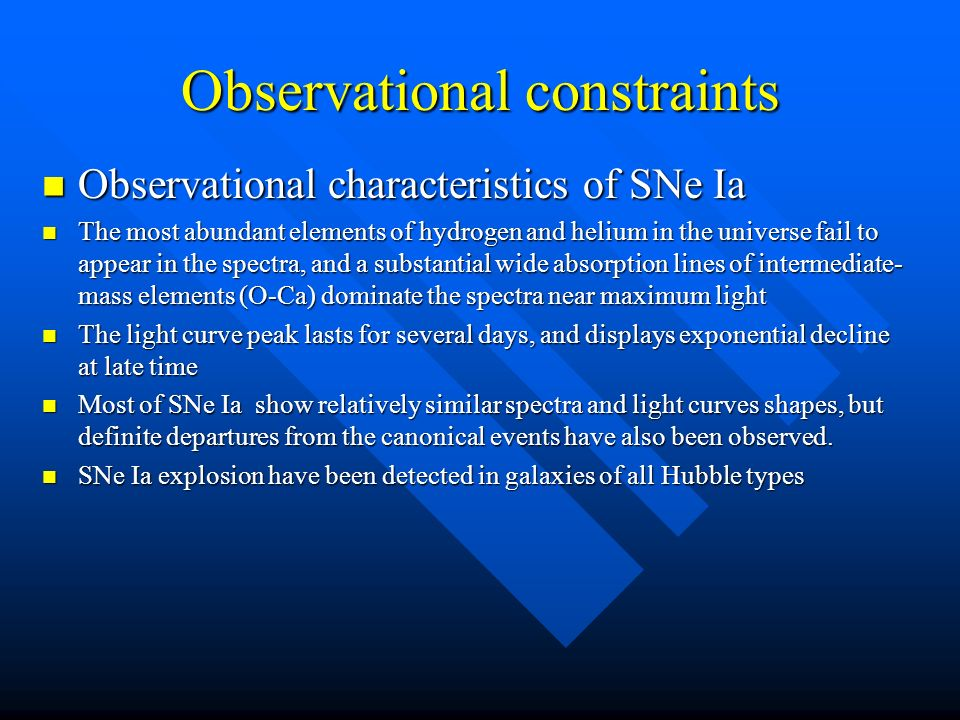 Observational constraints Observational characteristics of SNe Ia Observational characteristics of SNe Ia The most abundant elements of hydrogen and helium in the universe fail to appear in the spectra, and a substantial wide absorption lines of intermediate- mass elements (O-Ca) dominate the spectra near maximum light The most abundant elements of hydrogen and helium in the universe fail to appear in the spectra, and a substantial wide absorption lines of intermediate- mass elements (O-Ca) dominate the spectra near maximum light The light curve peak lasts for several days, and displays exponential decline at late time The light curve peak lasts for several days, and displays exponential decline at late time Most of SNe Ia show relatively similar spectra and light curves shapes, but definite departures from the canonical events have also been observed.