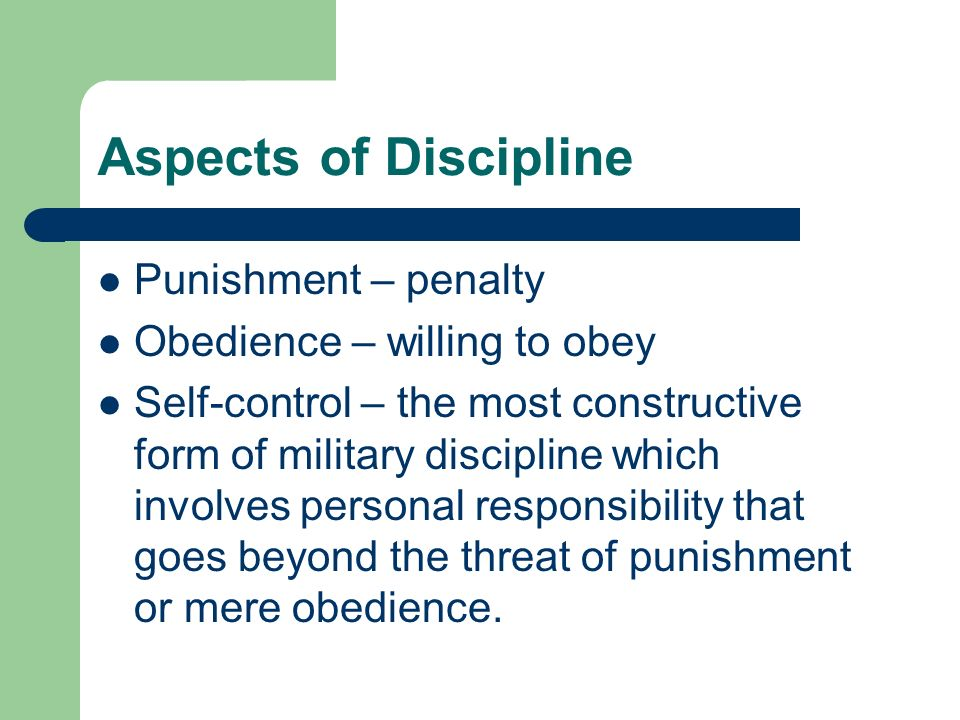 Aspects of Discipline Punishment – penalty Obedience – willing to obey Self-control – the most constructive form of military discipline which involves