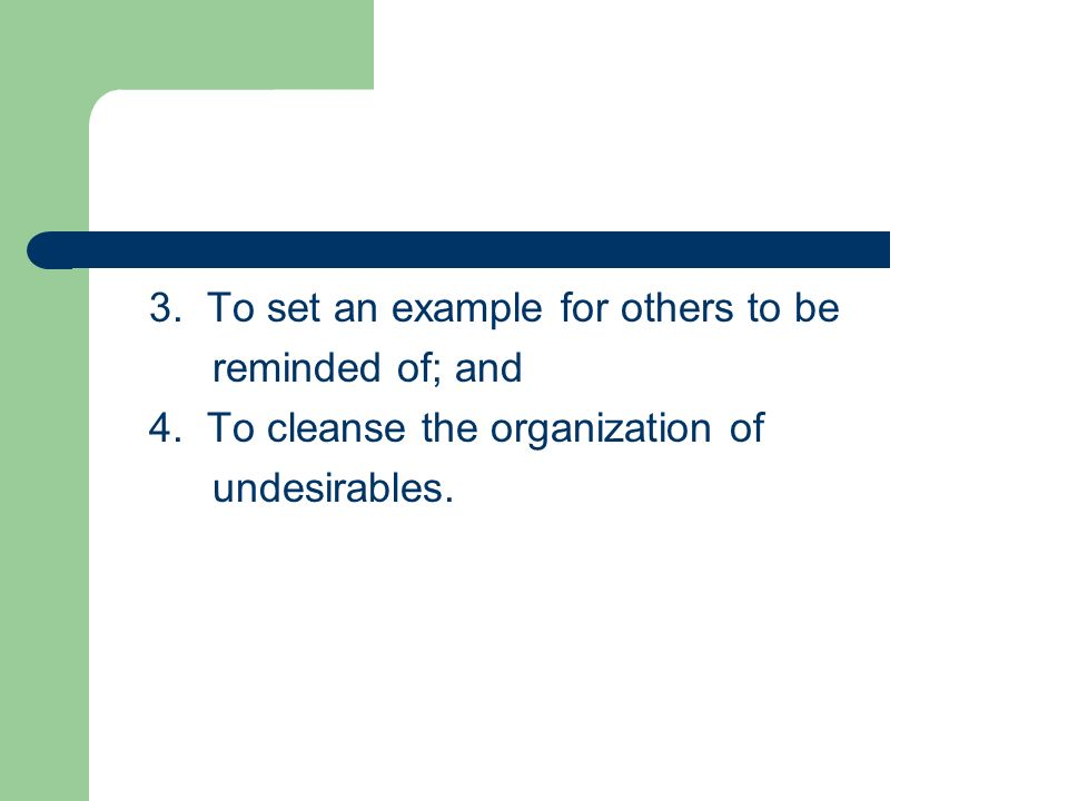 3. To set an example for others to be reminded of; and 4. To cleanse the organization of undesirables.