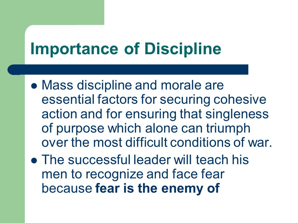 Importance of Discipline Mass discipline and morale are essential factors for securing cohesive action and for ensuring that singleness of purpose whi