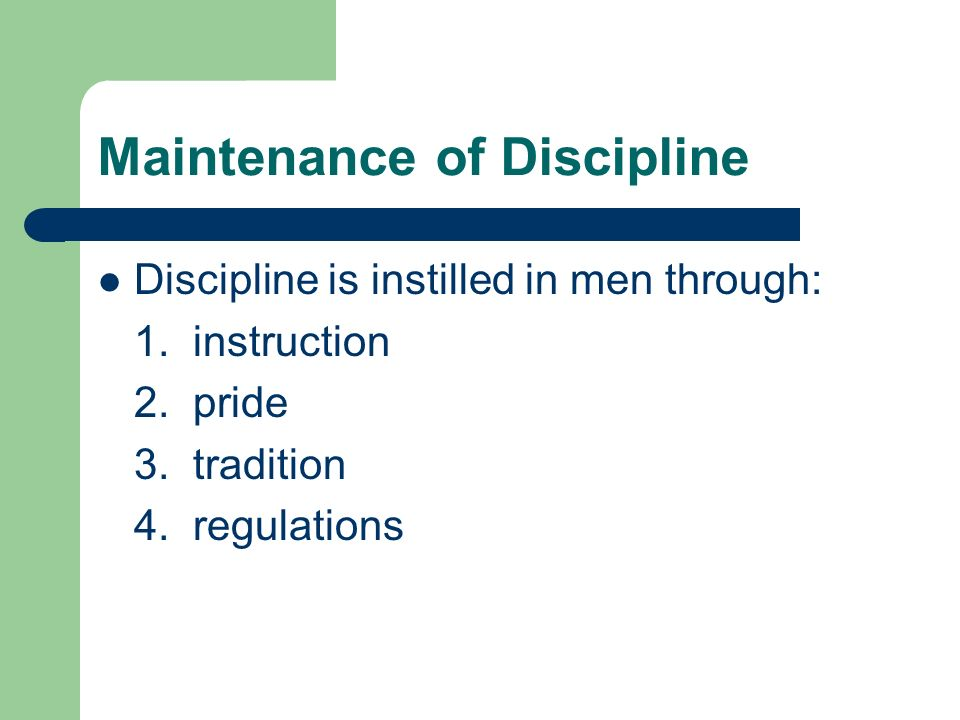 Maintenance of Discipline Discipline is instilled in men through: 1. instruction 2. pride 3. tradition 4. regulations