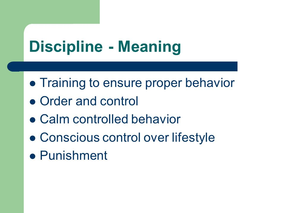 Discipline - Meaning Training to ensure proper behavior Order and control Calm controlled behavior Conscious control over lifestyle Punishment
