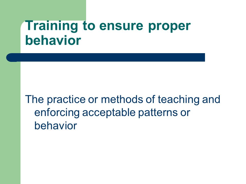 Training to ensure proper behavior The practice or methods of teaching and enforcing acceptable patterns or behavior