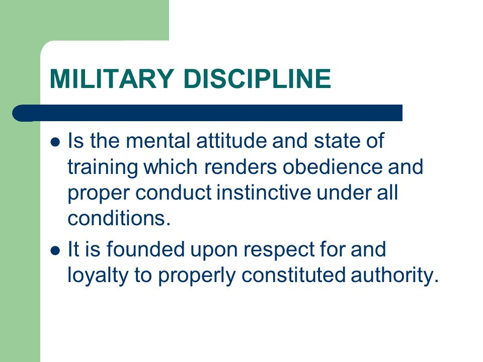 MILITARY DISCIPLINE Is the mental attitude and state of training which renders obedience and proper conduct instinctive under all conditions. It is fo