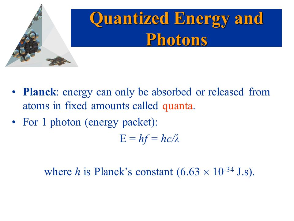 Prentice Hall © 2003Chapter 6 Planck: energy can only be absorbed or released from atoms in fixed amounts called quanta.