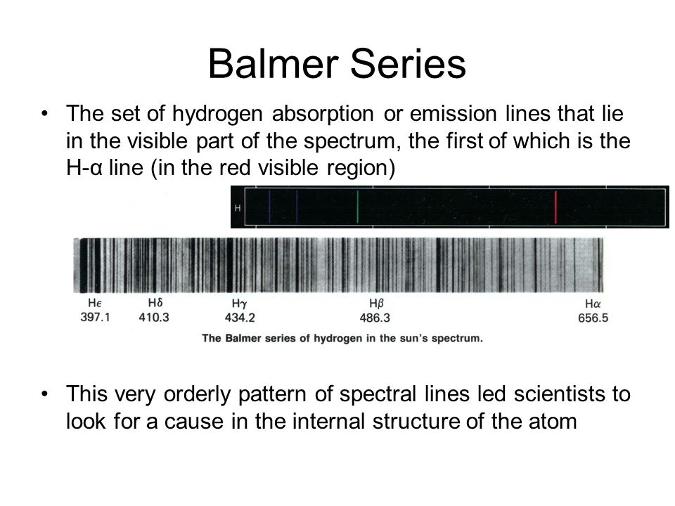 Balmer Series The set of hydrogen absorption or emission lines that lie in the visible part of the spectrum, the first of which is the H-α line (in the red visible region) This very orderly pattern of spectral lines led scientists to look for a cause in the internal structure of the atom