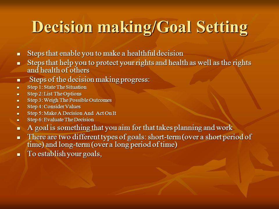 Decision making/Goal Setting Steps that enable you to make a healthful decision Steps that enable you to make a healthful decision Steps that help you to protect your rights and health as well as the rights and health of others Steps that help you to protect your rights and health as well as the rights and health of others Steps of the decision making progress: Steps of the decision making progress: Step 1: State The Situation Step 1: State The Situation Step 2: List The Options Step 2: List The Options Step 3: Weigh The Possible Outcomes Step 3: Weigh The Possible Outcomes Step 4: Consider Values Step 4: Consider Values Step 5: Make A Decision And Act On It Step 5: Make A Decision And Act On It Step 6: Evaluate The Decision Step 6: Evaluate The Decision A goal is something that you aim for that takes planning and work A goal is something that you aim for that takes planning and work There are two different types of goals: short-term (over a short period of time) and long-term (over a long period of time) There are two different types of goals: short-term (over a short period of time) and long-term (over a long period of time) To establish your goals, To establish your goals,
