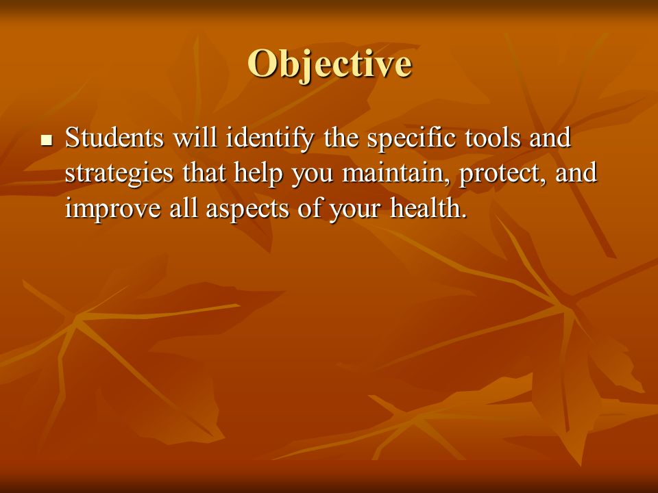 Objective Students will identify the specific tools and strategies that help you maintain, protect, and improve all aspects of your health.