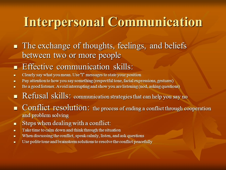 Interpersonal Communication The exchange of thoughts, feelings, and beliefs between two or more people The exchange of thoughts, feelings, and beliefs between two or more people Effective communication skills: Effective communication skills: Clearly say what you mean.
