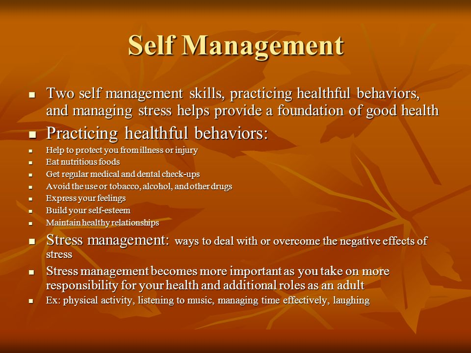 Self Management Two self management skills, practicing healthful behaviors, and managing stress helps provide a foundation of good health Two self management skills, practicing healthful behaviors, and managing stress helps provide a foundation of good health Practicing healthful behaviors: Practicing healthful behaviors: Help to protect you from illness or injury Help to protect you from illness or injury Eat nutritious foods Eat nutritious foods Get regular medical and dental check-ups Get regular medical and dental check-ups Avoid the use or tobacco, alcohol, and other drugs Avoid the use or tobacco, alcohol, and other drugs Express your feelings Express your feelings Build your self-esteem Build your self-esteem Maintain healthy relationships Maintain healthy relationships Stress management: ways to deal with or overcome the negative effects of stress Stress management: ways to deal with or overcome the negative effects of stress Stress management becomes more important as you take on more responsibility for your health and additional roles as an adult Stress management becomes more important as you take on more responsibility for your health and additional roles as an adult Ex: physical activity, listening to music, managing time effectively, laughing Ex: physical activity, listening to music, managing time effectively, laughing