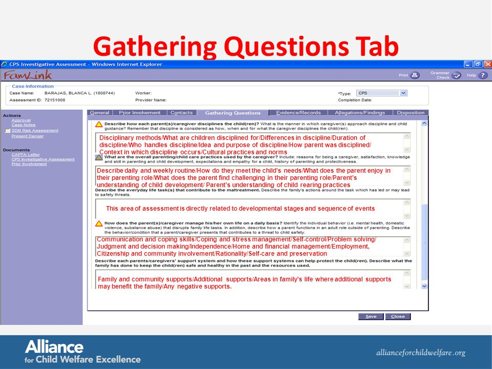 Gathering Questions Tab Disciplinary methods/What are children disciplined for/Differences in discipline/Duration of discipline/Who handles discipline/Idea and purpose of discipline/How parent was disciplined/ Context in which discipline occurs/Cultural practices and norms Describe daily and weekly routine/How do they meet the child's needs/What does the parent enjoy in their parenting role/What does the parent find challenging in their parenting role/Parent's understanding of child development/ Parent's understanding of child rearing practices Communication and coping skills/Coping and stress management/Self-control/Problem solving/ Judgment and decision making/Independence/Home and financial management/Employment, Citizenship and community involvement/Rationality/Self-care and preservation This area of assessment is directly related to developmental stages and sequence of events Family and community supports/Additional supports/Areas in family's life where additional supports may benefit the family/Any negative supports.