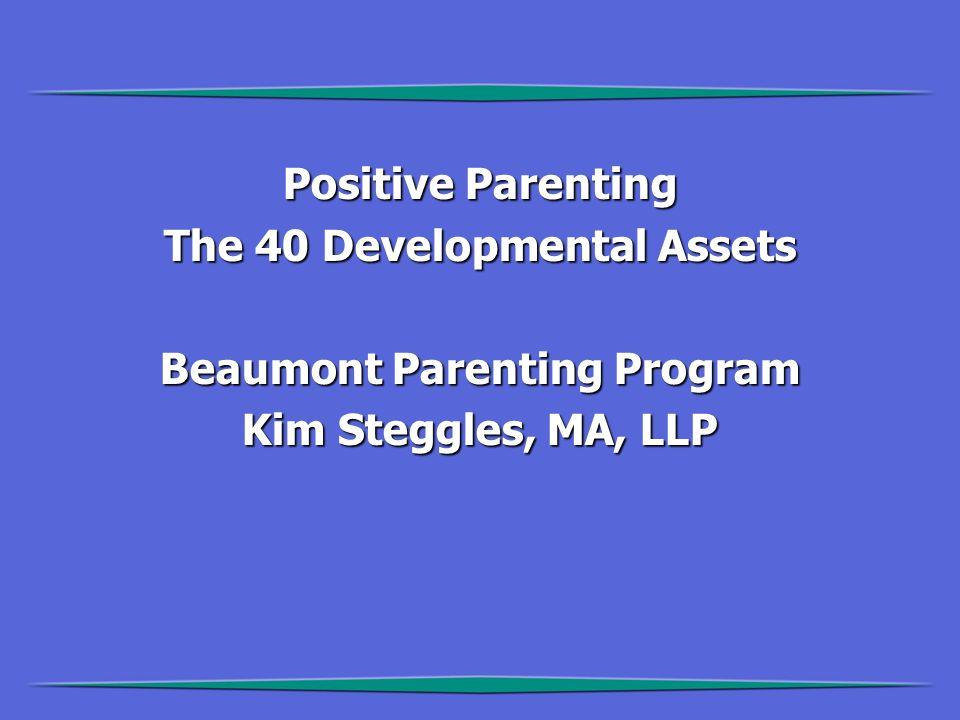 Positive Parenting The 40 Developmental Assets Beaumont Parenting Program Kim Steggles, MA, LLP