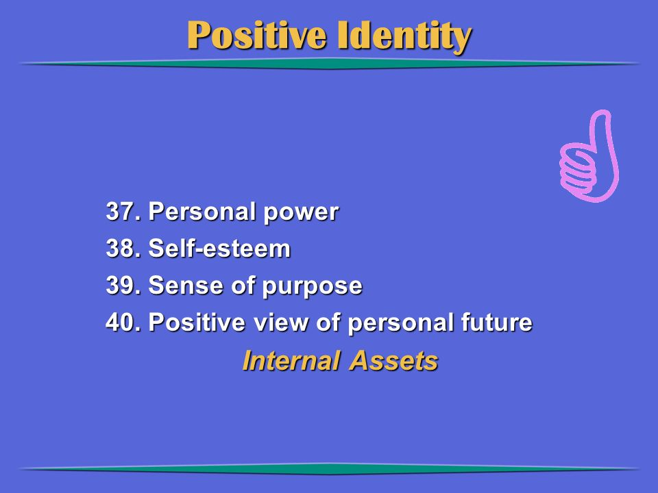 Positive Identity 37. Personal power 38. Self-esteem 39. Sense of purpose 40. Positive view of personal future Internal Assets