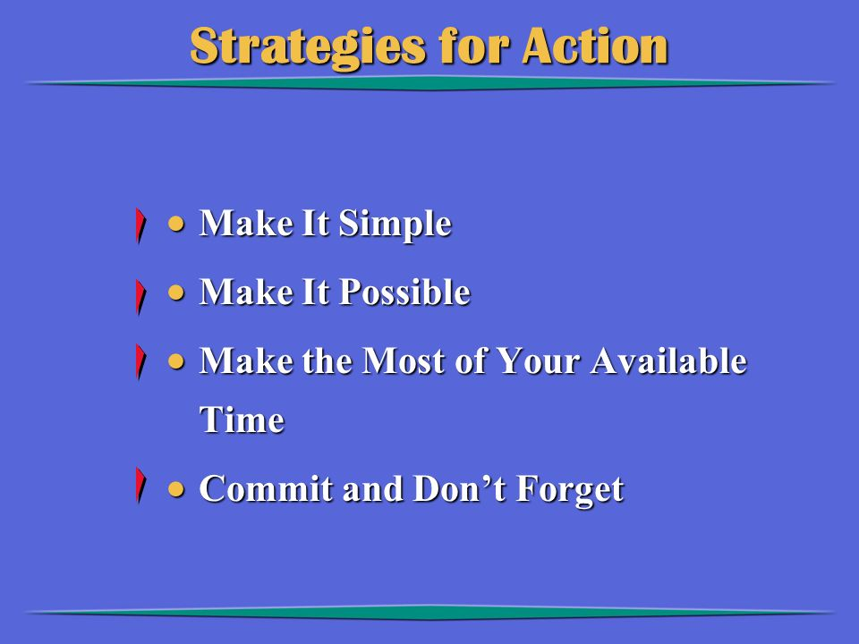Strategies for Action  Make It Simple  Make It Possible  Make the Most of Your Available Time  Commit and Don't Forget