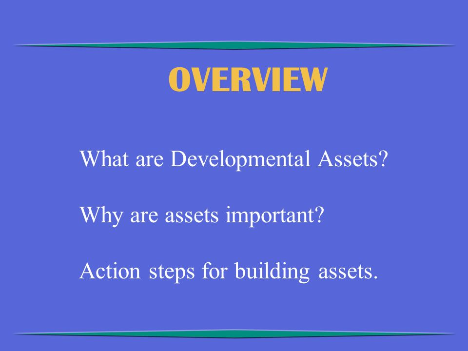 OVERVIEW What are Developmental Assets Why are assets important Action steps for building assets.