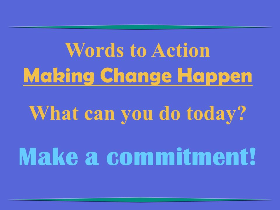 Words to Action Making Change Happen What can you do today? Make a commitment!