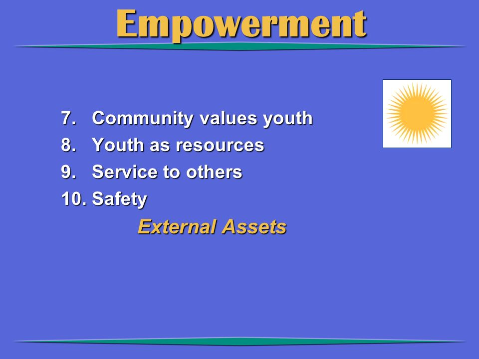 Empowerment 7. Community values youth 8. Youth as resources 9.