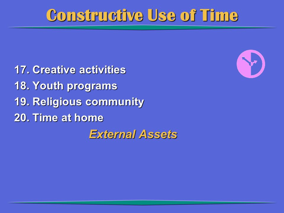 Constructive Use of Time 17. Creative activities 18. Youth programs 19. Religious community 20. Time at home External Assets