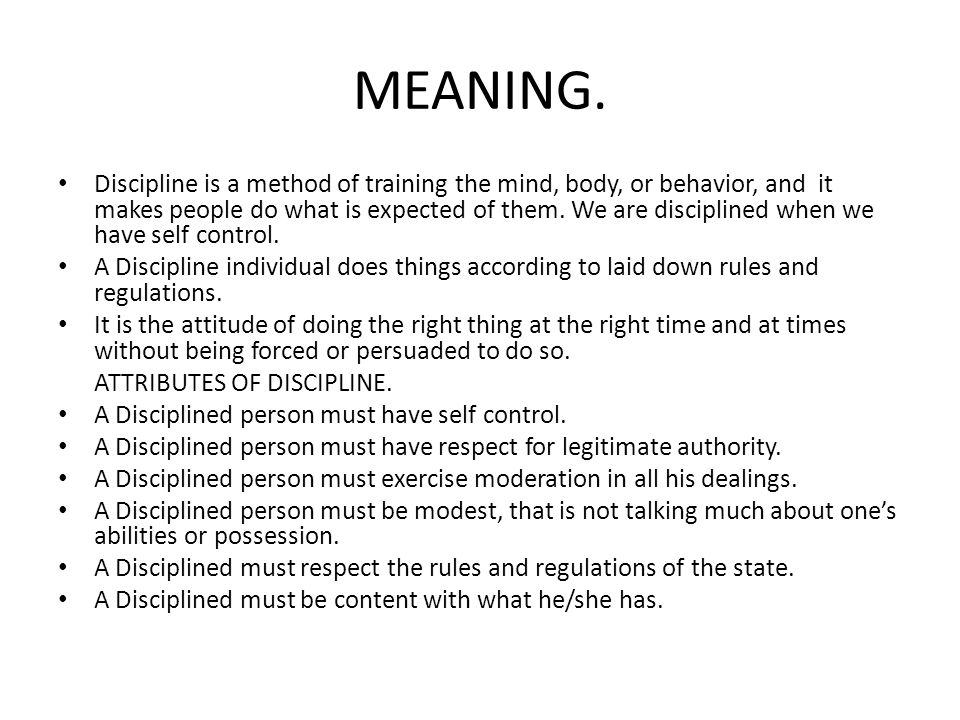 MEANING. Discipline is a method of training the mind, body, or behavior, and it makes people do what is expected of them. We are disciplined when we h