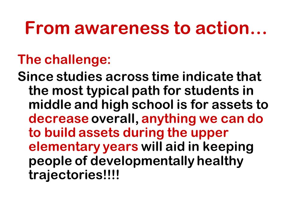 From awareness to action… The challenge: Since studies across time indicate that the most typical path for students in middle and high school is for assets to decrease overall, anything we can do to build assets during the upper elementary years will aid in keeping people of developmentally healthy trajectories!!!!