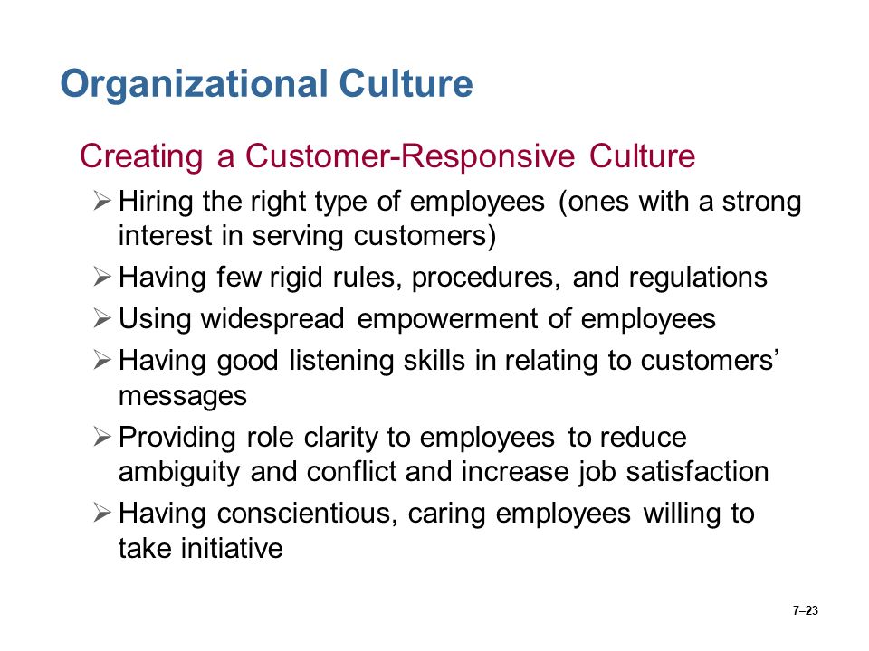7–23 Organizational Culture Creating a Customer-Responsive Culture  Hiring the right type of employees (ones with a strong interest in serving customers)  Having few rigid rules, procedures, and regulations  Using widespread empowerment of employees  Having good listening skills in relating to customers' messages  Providing role clarity to employees to reduce ambiguity and conflict and increase job satisfaction  Having conscientious, caring employees willing to take initiative